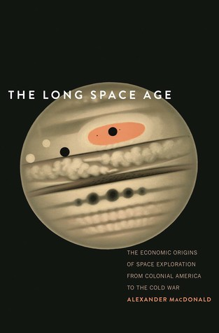 The Long Space Age: The Economic Origins of Space Exploration from Colonial America to the Cold War