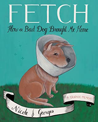 Fetch How A Bad Dog Brought Me Home By Nicole J Georges