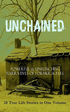 Unchained: Powerful & Unflinching Narratives of Former Slaves: 28 True Life Stories in One Volume