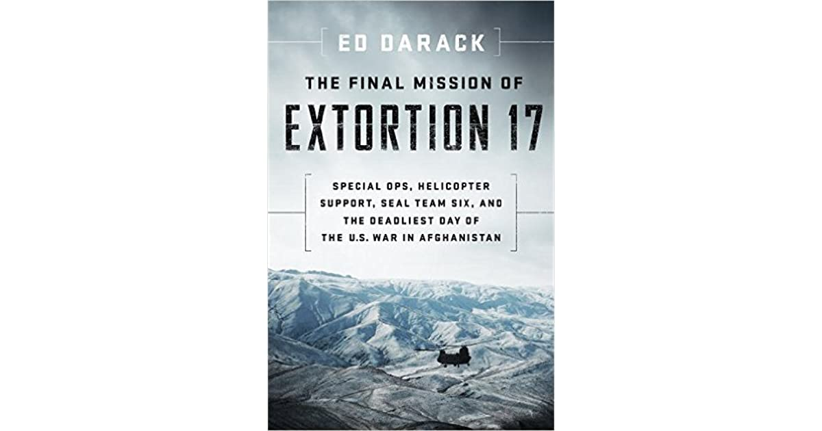The Final Mission of Extortion 17: Special Ops, Helicopter Support, SEAL Team Six, and the Deadliest Day of the U.S. War in Afghanistan by Ed Darack