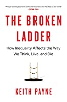The Broken Ladder: How Inequality Affects the Way We Think, Live, and Die