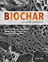 Biochar for Home Gardeners: A Guide to Producing, Charging, and Applying Biochar to Dramatically Improve Soil and Plant Health