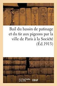Bail Du Bassin de Patinage Et Du Tir Aux Pigeons Par La Ville de Paris a la Socia(c)Ta(c) Pour: L'Encouragement Des Tirs En France