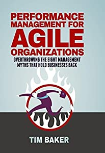 Performance Management for Agile Organizations: Overthrowing The Eight Management Myths That Hold Businesses Back