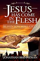 Jesus Has Come In The Flesh (Heaven Now #3)