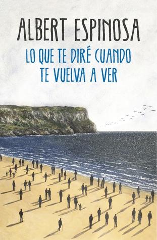 Lo Que Te Diré Cuando Te Vuelva A Ver By Albert Espinosa