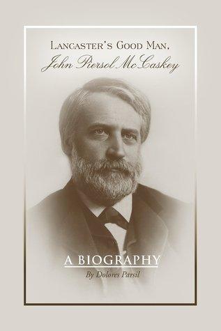 Lancaster's Good Man, John Piersol McCaskey: A Biography