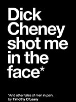 Dick Cheney Shot Me in the Face*: *And Other Tales of Men in Pain