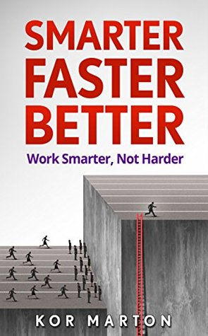 Smarter Faster Better: Work Smarter, Not Harder and Be Productive in Life and Business (Productivity Hacks for Financial Freedom)