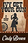 Ivy Get Your Gun  (Ivy Meadows Mysteries #4)