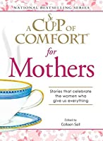 A Cup of Comfort for Mothers: Stories that celebrate the women who give us everything