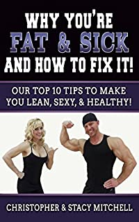 Why You're Fat & Sick And How To Fix It!: Our Top 10 Tips To Make You Lean, Sexy, & Healthy!