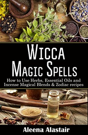 Wicca Magic Spells How To Use Herbs Essential Oils And Incense Magical Blends Zodiac Recipes By Aleena Alastair