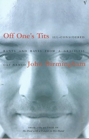 Off One's Tits: Ill Considered Rants And Raves From A Graceless Oaf Named John Birmingham