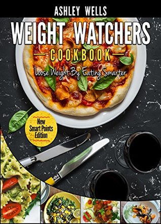 Weight Watchers: Weight Watchers Cookbook - Smart Points Edition - Lose Weight By Eating Smarter