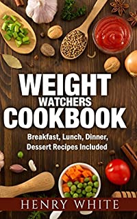 Weight Watchers CookBook: Weight Loss Super-Foods, Breakfast, Dinner, Lunch and Dessert Healthy Recipes for You and Your Family