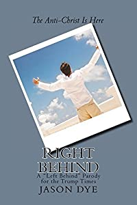 Right Behind: A Left Behind Parody for the Trump Times (The Right Behind Book 1)