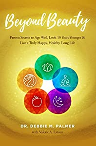 Beyond Beauty: Proven Secrets to Age Well, Look 10 Years Younger & Live a Truly Happy, Healthy, Long Life