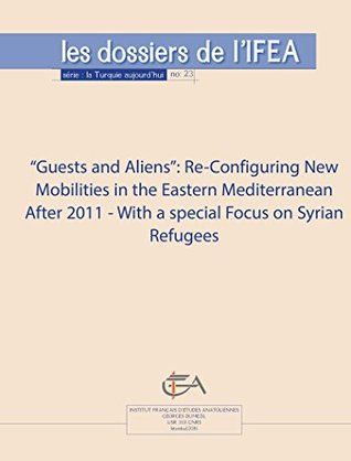 """""""Guests and Aliens"""": Re-Configuring New Mobilities in the Eastern Mediterranean After 2011 - with a special focus on Syrian refugees (La Turquie aujourd'hui)"""