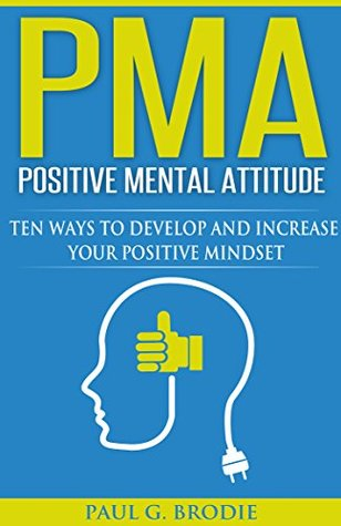 PMA Positive Mental Attitude: Ten Ways to Develop and Increase Your Positive Mindset