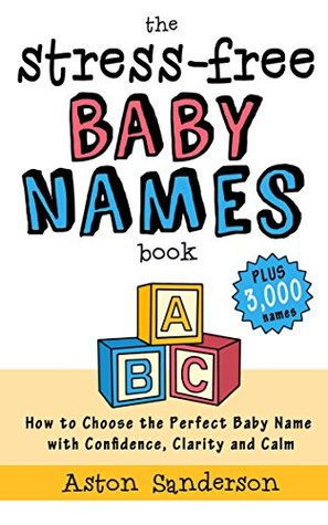 Baby Names: How to Choose the Perfect Baby Name with Confidence, Clarity and Calm (The Stress-Free Baby Names Book & 3,000 Baby Names List)