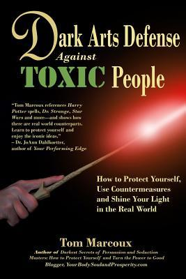 Dark Arts Defense Against Toxic People: How to Protect Yourself, Use Countermeasures, and Shine Your Light in the Real World