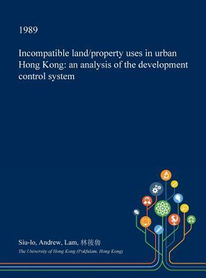 Incompatible Land/Property Uses in Urban Hong Kong: An Analysis of the Development Control System Siu-Lo Andrew Lam