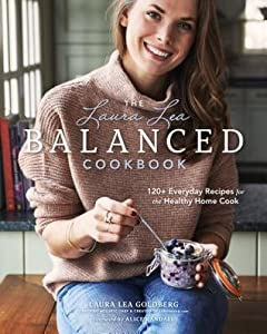 Laura Lea's Balanced Cookbook: 125 Simple & Delicious Everyday Recipes for a Healthier You
