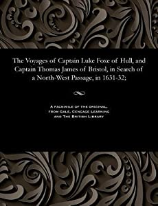 The Voyages of Captain Luke Foxe of Hull, and Captain Thomas James of Bristol, in Search of a North-West Passage, in 1631-32;