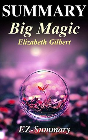 Summary - Big Magic: By Elizabeth Gilbert - Creative Living Beyond Fear (Big Magic: A Complete Book Summary - Hardcover, Paperback, Audible, Audiobook 1)