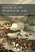 Sir Charles Oman's History of the Peninsular War Volume VI: September 1, 1812 - August 5, 1813 the Siege of Burgos, the Retreat from Burgos, the Campaign of Vittoria, the Battles of the Pyrenees