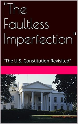 """""""The Faultless Imperfection"""": """"The U.S. Constitution Revisited"""""""