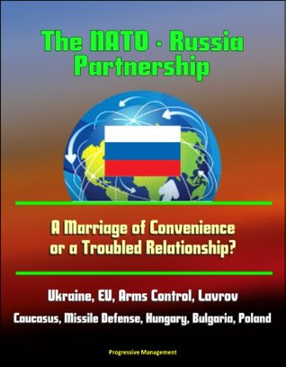 The NATO - Russia Partnership: A Marriage of Convenience or a Troubled Relationship? Ukraine, EU, Arms Control, Lavrov, Caucasus, Missile Defense, Hungary, Bulgaria, Poland
