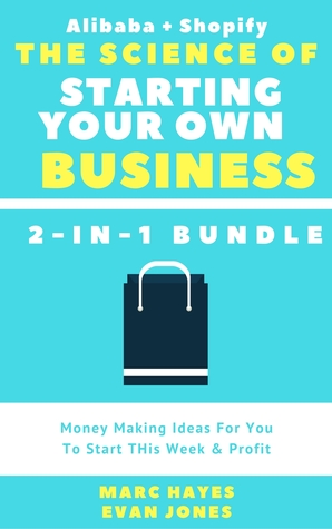 The Science Of Starting Your Own Business (2-in-1 Bundle): Money Making Ideas For You To Start THis Week  Profit (Alibaba + Shopify)