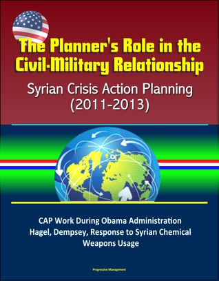 The Planner's Role in the Civil-Military Relationship: Syrian Crisis Action Planning (2011-2013) - CAP Work During Obama Administration, Hagel, Dempsey, Response to Syrian Chemical Weapons Usage