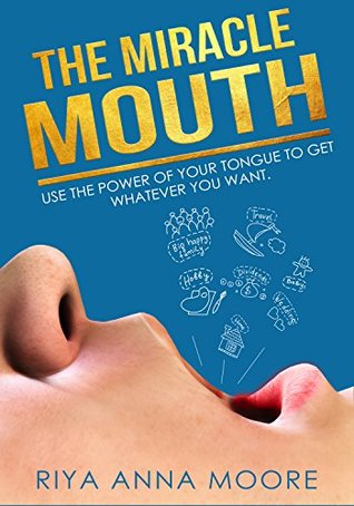 The Miracle Mouth: Use The Power Of Your Tongue To Get