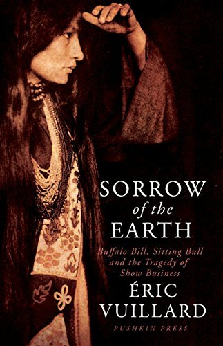 Sorrow of the Earth Buffalo Bill, Sitting Bull and the Tragedy of Show Business