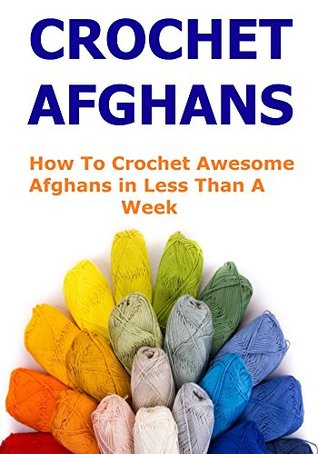 CROCHET AFGHANS: HOW TO CROCHET AWESOME AFGHAN IN LESS THAN A WEEK: (Crochet, Crochet for Beginners, Knitting, Knitting for Beginners, Crafts)