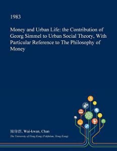 Money and Urban Life: The Contribution of Georg Simmel to Urban Social Theory, with Particular Reference to the Philosophy of Money