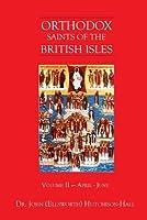Orthodox Saints of the British Isles: Volume II - April - June
