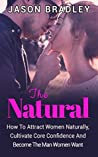 Attract Women: The Natural: How To Attract Women Naturally, Cultivate Core Confidence And Become The Man Women Want (Seduction, Confidence, How to talk to women, Attraction)