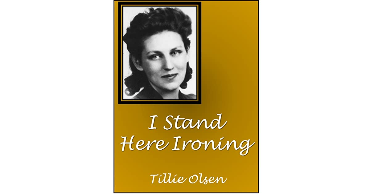 "i stand here ironing by tillie olsen conflict Third edition, november 2010 enl 259: best essays in literary theory 3rd place winner  tillie olsen's ""i stand here ironing""."
