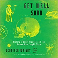 Get Well Soon: History's Worst Plagues and the Heroes Who Fought Them
