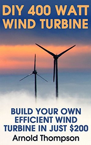 DIY 400 Watt Wind Turbine: Build Your Own Efficient Wind Turbine In Just $200 : (Wind Power, Power Generation) (Energy Independence, Lower Bills & Off Grid Living Book 1)