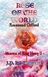 Rose of the World: Rosamund Clifford-Mistress of King Henry II