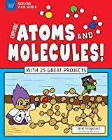 Explore Atoms and Molecules!: With 25 Great Projects