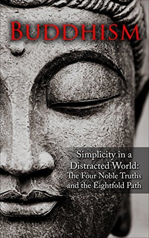 Buddhism: Simplicity in a Distracted World: The Four Noble Truths and The Eightfold Path (Philosophy, Freedom, Zen, Advanced and Beginner Friendly Book 1)