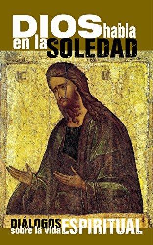 DIOS HABLA EN LA SOLEDAD: Diálogos sobre la vida Espiritual  by  Hermano Esteban De Emaus