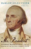 """""""""""Mr. President"""""""": George Washington and the Making of the Nation's Highest Office"""