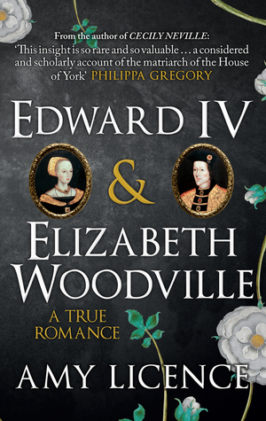 Edward IV and Elizabeth Woodville: A True Romance by Amy Licence